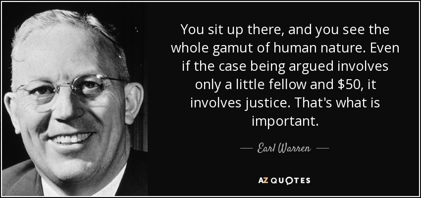 You sit up there, and you see the whole gamut of human nature. Even if the case being argued involves only a little fellow and $50, it involves justice. That's what is important. - Earl Warren