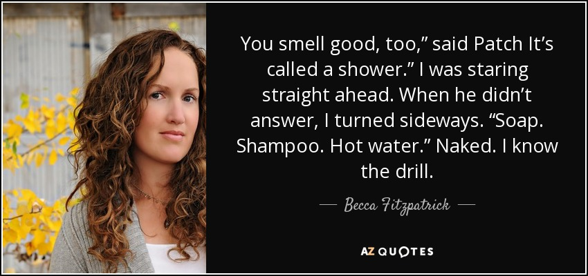 "You smell good, too,"" said Patch It's called a shower."" I was staring straight ahead. When he didn't answer, I turned sideways. ""Soap. Shampoo. Hot water."" Naked. I know the drill. - Becca Fitzpatrick"