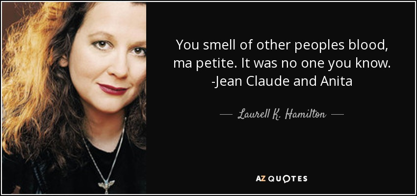 You smell of other peoples blood, ma petite. It was no one you know. -Jean Claude and Anita - Laurell K. Hamilton
