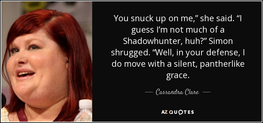 "You snuck up on me,"" she said. ""I guess I'm not much of a Shadowhunter, huh?"" Simon shrugged. ""Well, in your defense, I do move with a silent, pantherlike grace. - Cassandra Clare"