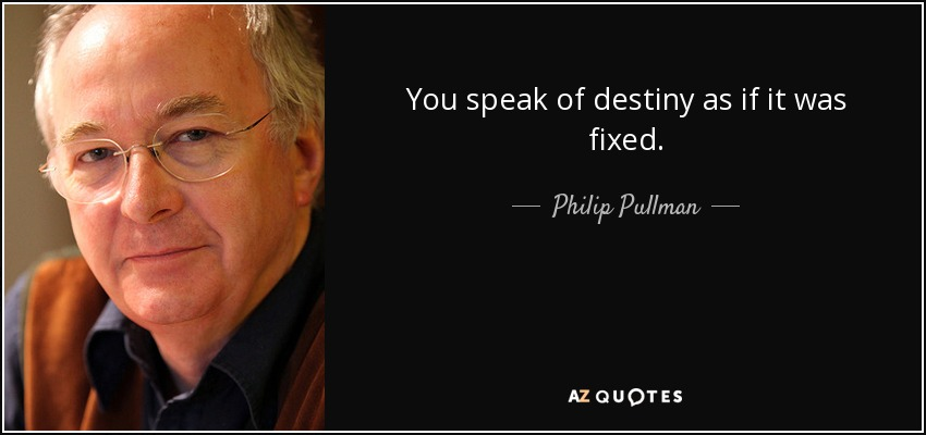 You speak of destiny as if it was fixed. - Philip Pullman