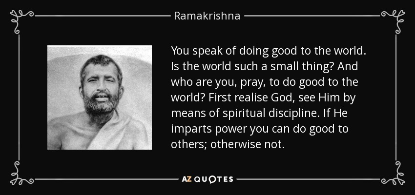 You speak of doing good to the world. Is the world such a small thing? And who are you, pray, to do good to the world? First realise God, see Him by means of spiritual discipline. If He imparts power you can do good to others; otherwise not. - Ramakrishna