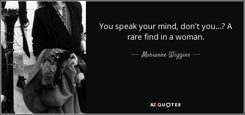 Marianne Wiggins Quote You Speak Your Mind Dont You A Rare