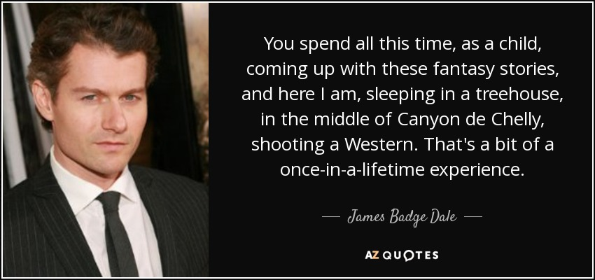 You spend all this time, as a child, coming up with these fantasy stories, and here I am, sleeping in a treehouse, in the middle of Canyon de Chelly, shooting a Western. That's a bit of a once-in-a-lifetime experience. - James Badge Dale