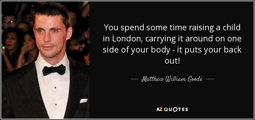 You spend some time raising a child in London, carrying it around on one side of your body - it puts your back out! - Matthew William Goode