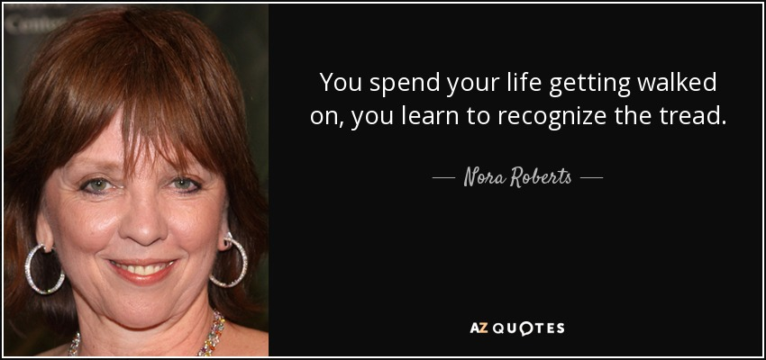 You spend your life getting walked on, you learn to recognize the tread. - Nora Roberts