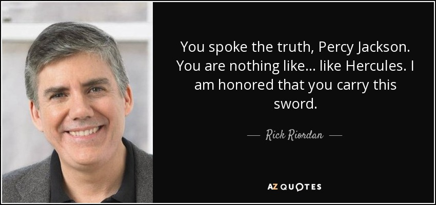 You spoke the truth, Percy Jackson. You are nothing like... like Hercules. I am honored that you carry this sword. - Rick Riordan