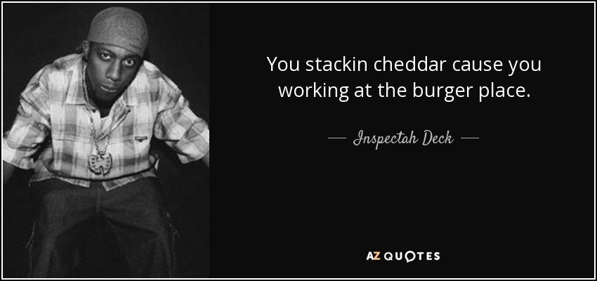You stackin cheddar cause you working at the burger place. - Inspectah Deck