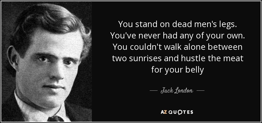 You stand on dead men's legs. You've never had any of your own. You couldn't walk alone between two sunrises and hustle the meat for your belly - Jack London