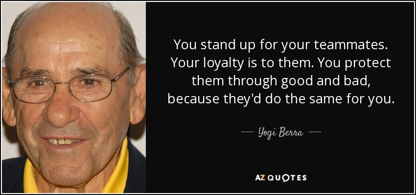 You stand up for your teammates. Your loyalty is to them. You protect them through good and bad, because they'd do the same for you. - Yogi Berra
