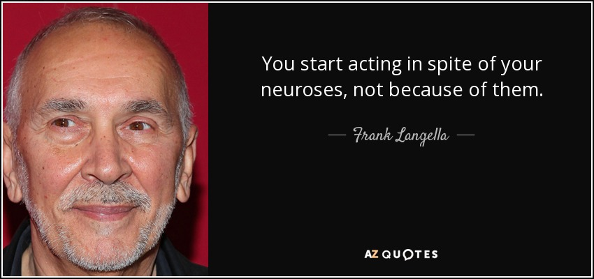 You start acting in spite of your neuroses, not because of them. - Frank Langella