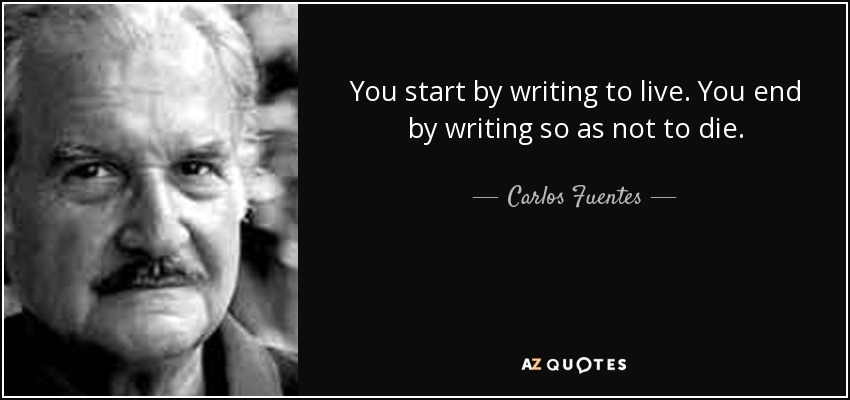 You start by writing to live. You end by writing so as not to die. - Carlos Fuentes
