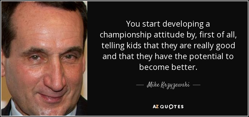 You start developing a championship attitude by, first of all, telling kids that they are really good and that they have the potential to become better. - Mike Krzyzewski