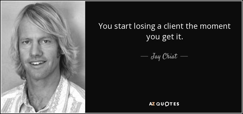 You start losing a client the moment you get it. - Jay Chiat
