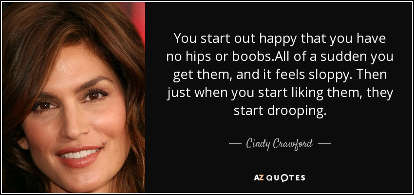 You start out happy that you have no hips or boobs.All of a sudden you get them, and it feels sloppy. Then just when you start liking them, they start drooping. - Cindy Crawford