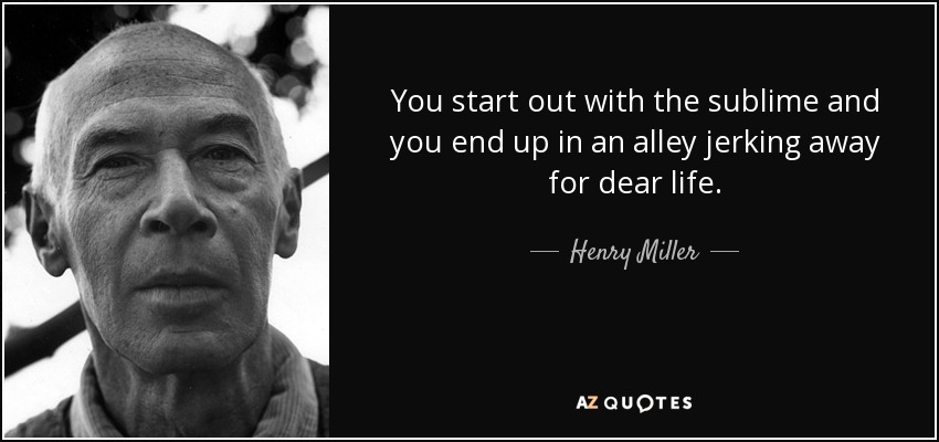 You start out with the sublime and you end up in an alley jerking away for dear life. - Henry Miller