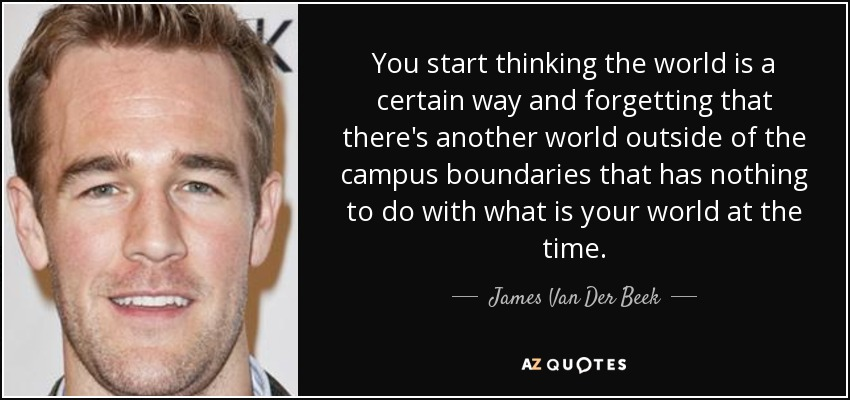 You start thinking the world is a certain way and forgetting that there's another world outside of the campus boundaries that has nothing to do with what is your world at the time. - James Van Der Beek