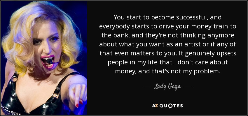 You start to become successful, and everybody starts to drive your money train to the bank, and they're not thinking anymore about what you want as an artist or if any of that even matters to you. It genuinely upsets people in my life that I don't care about money, and that's not my problem. - Lady Gaga