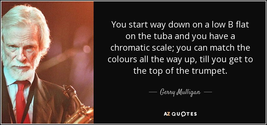 You start way down on a low B flat on the tuba and you have a chromatic scale; you can match the colours all the way up, till you get to the top of the trumpet. - Gerry Mulligan