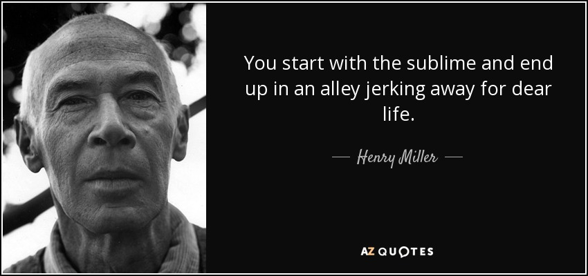 You start with the sublime and end up in an alley jerking away for dear life. - Henry Miller