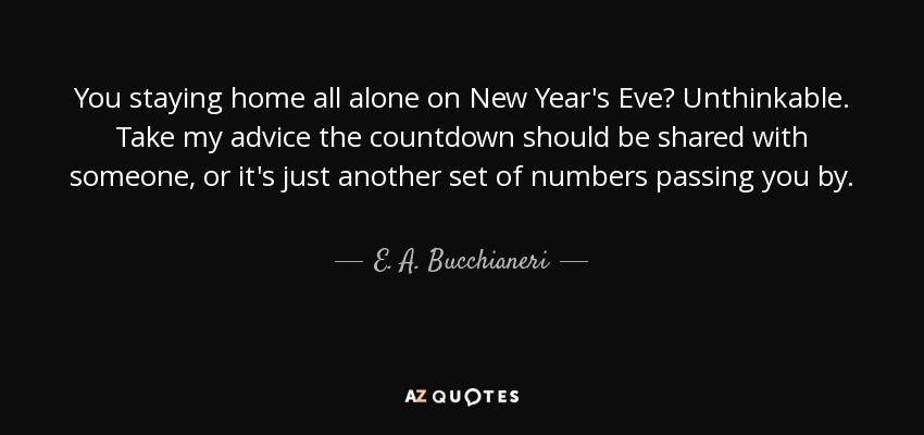 E. A. Bucchianeri quote: You staying home all alone on New Year\'s ...