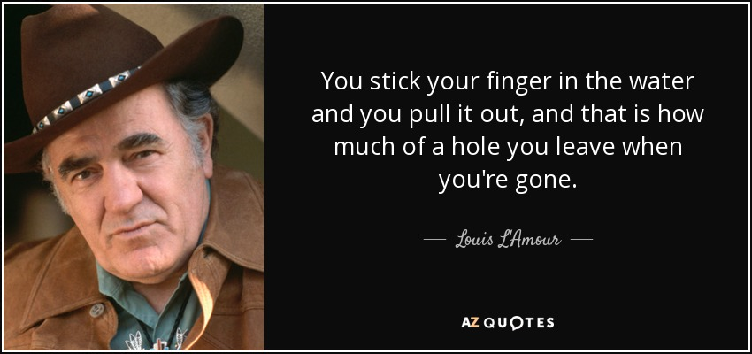 You stick your finger in the water and you pull it out, and that is how much of a hole you leave when you're gone. - Louis L'Amour