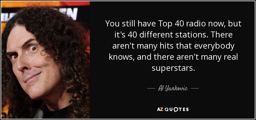 You still have Top 40 radio now, but it's 40 different stations. There aren't many hits that everybody knows, and there aren't many real superstars. - Al Yankovic