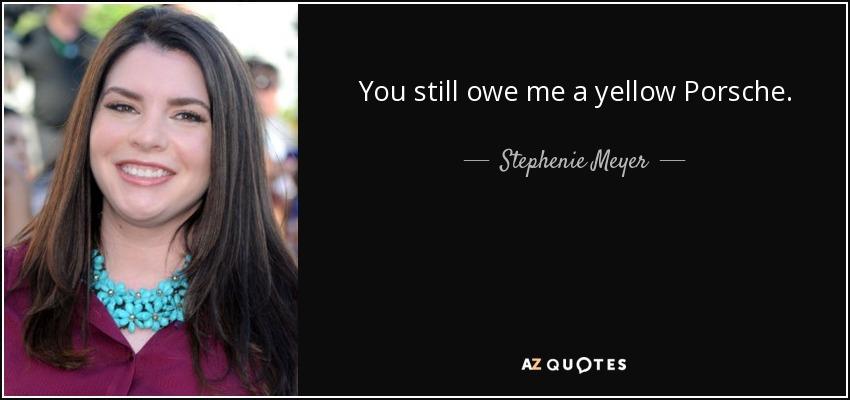 You still owe me a yellow Porsche. - Stephenie Meyer
