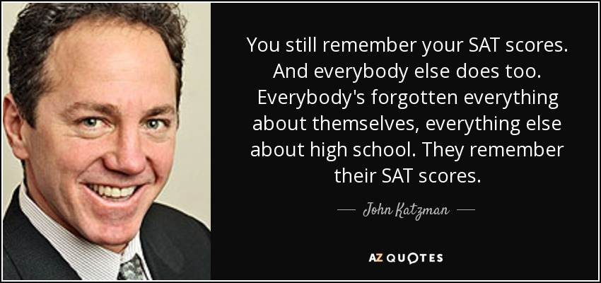 You still remember your SAT scores. And everybody else does too. Everybody's forgotten everything about themselves, everything else about high school. They remember their SAT scores. - John Katzman