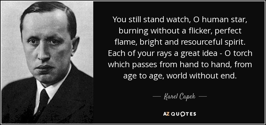 You still stand watch, O human star, burning without a flicker, perfect flame, bright and resourceful spirit. Each of your rays a great idea - O torch which passes from hand to hand, from age to age, world without end. - Karel Capek