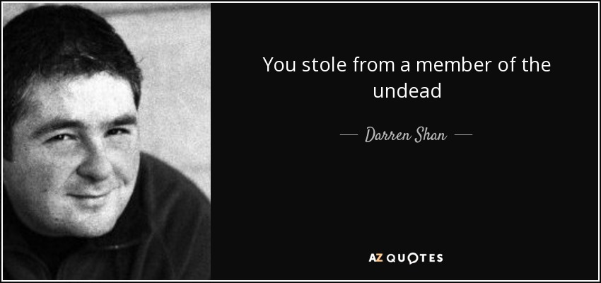 You stole from a member of the undead - Darren Shan