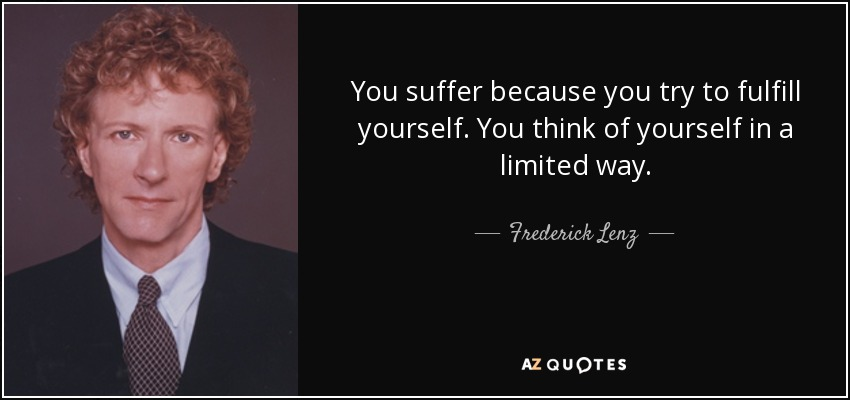 You suffer because you try to fulfill yourself. You think of yourself in a limited way. - Frederick Lenz