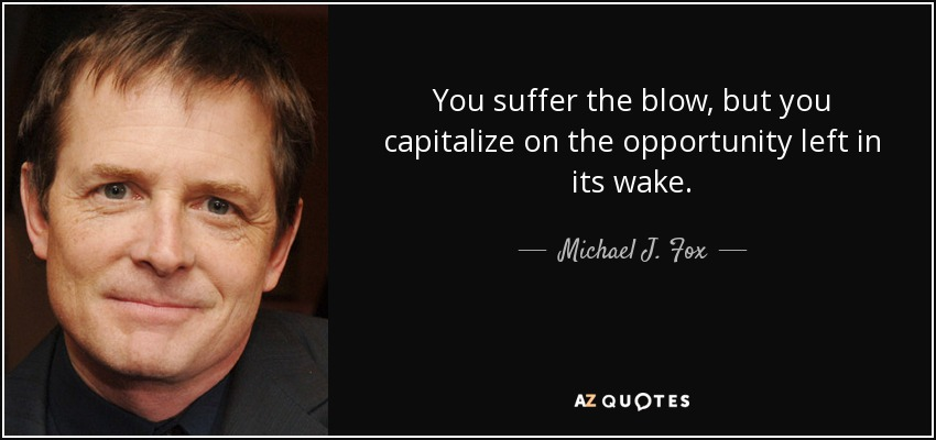 You suffer the blow, but you capitalize on the opportunity left in its wake. - Michael J. Fox