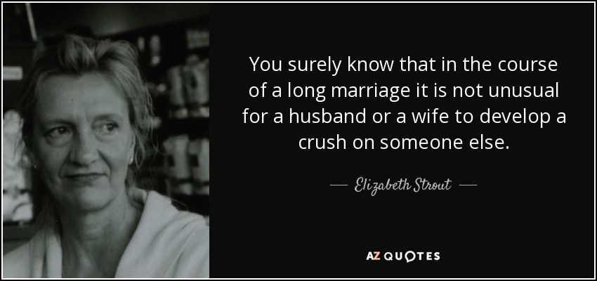 You surely know that in the course of a long marriage it is not unusual for a husband or a wife to develop a crush on someone else. - Elizabeth Strout