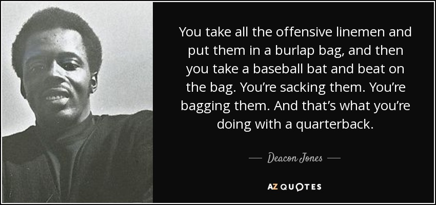 You take all the offensive linemen and put them in a burlap bag, and then you take a baseball bat and beat on the bag. You're sacking them. You're bagging them. And that's what you're doing with a quarterback. - Deacon Jones