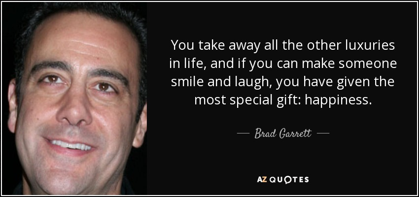 You take away all the other luxuries in life, and if you can make someone smile and laugh, you have given the most special gift: happiness. - Brad Garrett