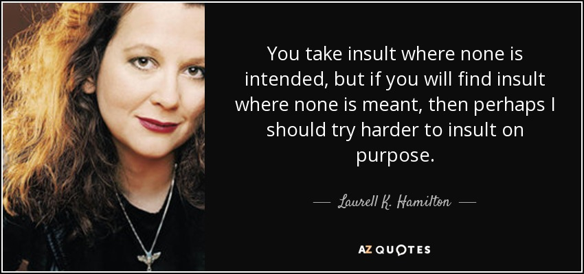 You take insult where none is intended, but if you will find insult where none is meant, then perhaps I should try harder to insult on purpose. - Laurell K. Hamilton