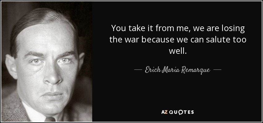 You take it from me, we are losing the war because we can salute too well. - Erich Maria Remarque