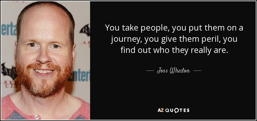You take people, you put them on a journey, you give them peril, you find out who they really are. - Joss Whedon