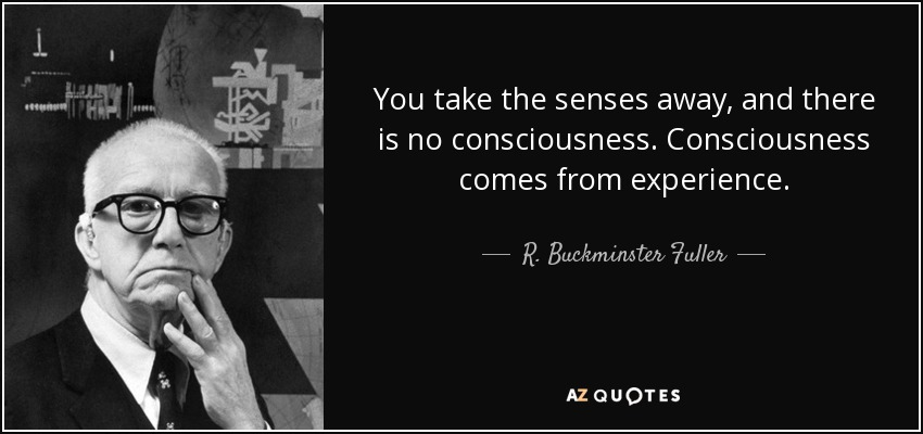 You take the senses away, and there is no consciousness. Consciousness comes from experience. - R. Buckminster Fuller