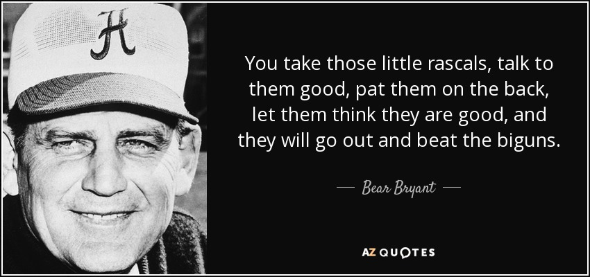 You take those little rascals, talk to them good, pat them on the back, let them think they are good, and they will go out and beat the biguns. - Bear Bryant