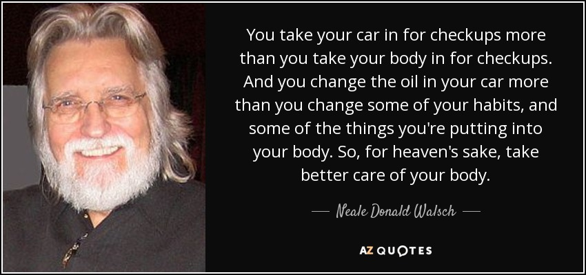 You take your car in for checkups more than you take your body in for checkups. And you change the oil in your car more than you change some of your habits, and some of the things you're putting into your body. So, for heaven's sake, take better care of your body. - Neale Donald Walsch