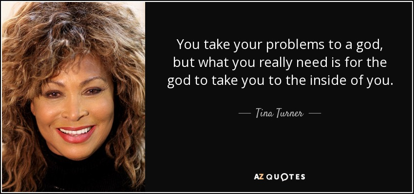 You take your problems to a god, but what you really need is for the god to take you to the inside of you. - Tina Turner