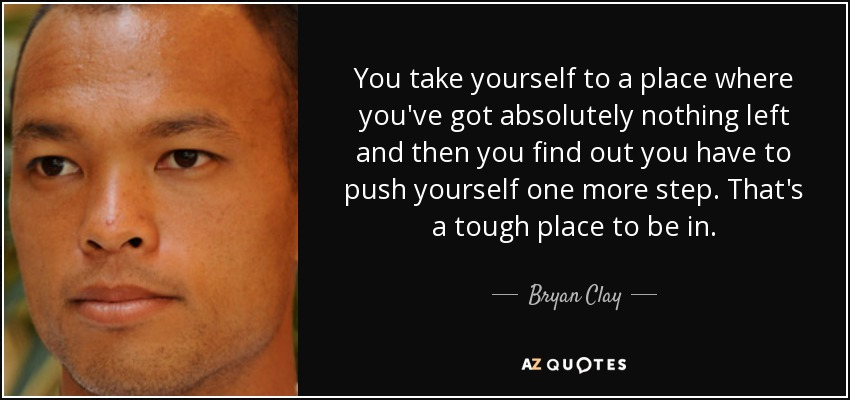 You take yourself to a place where you've got absolutely nothing left and then you find out you have to push yourself one more step. That's a tough place to be in. - Bryan Clay