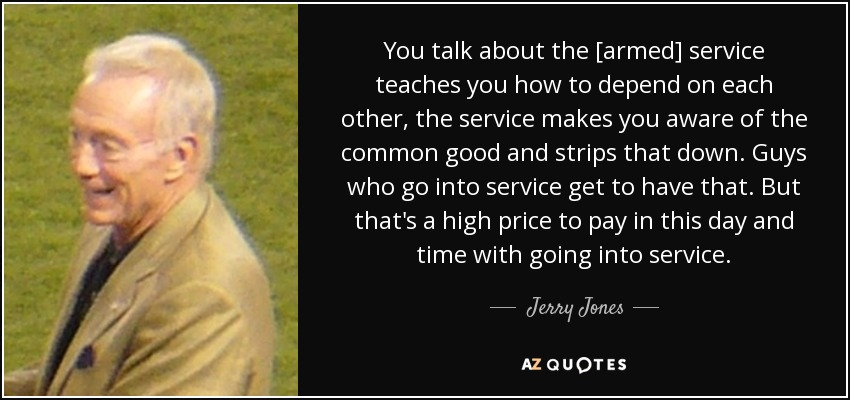 You talk about the [armed] service teaches you how to depend on each other, the service makes you aware of the common good and strips that down. Guys who go into service get to have that. But that's a high price to pay in this day and time with going into service. - Jerry Jones