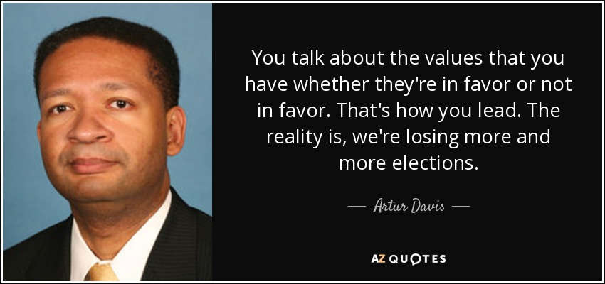 You talk about the values that you have whether they're in favor or not in favor. That's how you lead. The reality is, we're losing more and more elections. - Artur Davis
