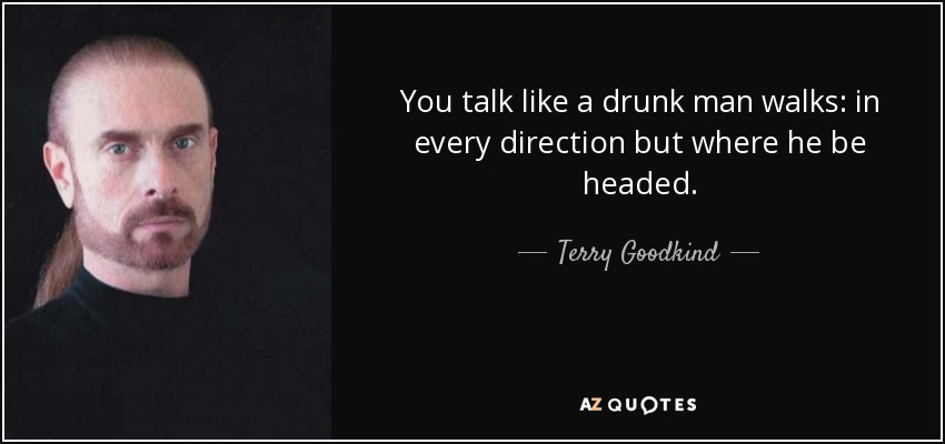 You talk like a drunk man walks: in every direction but where he be headed. - Terry Goodkind