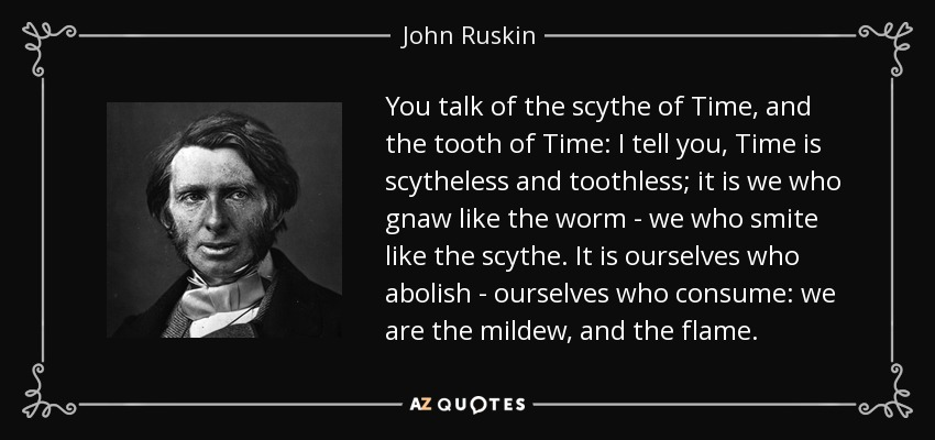 You talk of the scythe of Time, and the tooth of Time: I tell you, Time is scytheless and toothless; it is we who gnaw like the worm - we who smite like the scythe. It is ourselves who abolish - ourselves who consume: we are the mildew, and the flame. - John Ruskin