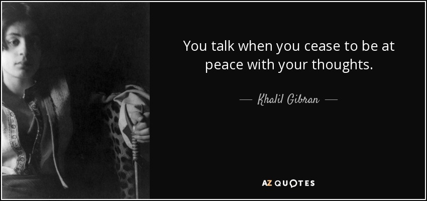 You talk when you cease to be at peace with your thoughts. - Khalil Gibran