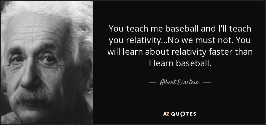 You teach me baseball and I'll teach you relativity...No we must not. You will learn about relativity faster than I learn baseball. - Albert Einstein